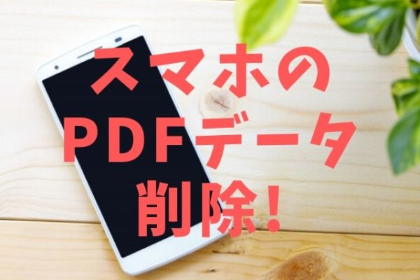 スマホにダウンロードしたPDFを削除する!他のデータもOK!